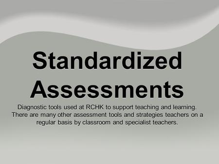 Standardized Assessments Diagnostic tools used at RCHK to support teaching and learning. There are many other assessment tools and strategies teachers.