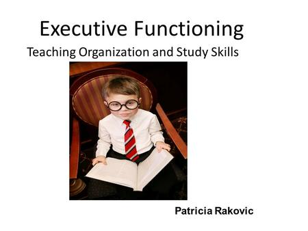 Executive Functioning Teaching Organization and Study Skills Patricia Rakovic.
