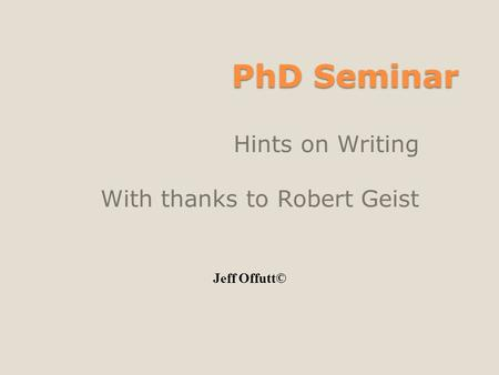 PhD Seminar Hints on Writing With thanks to Robert Geist Jeff Offutt©