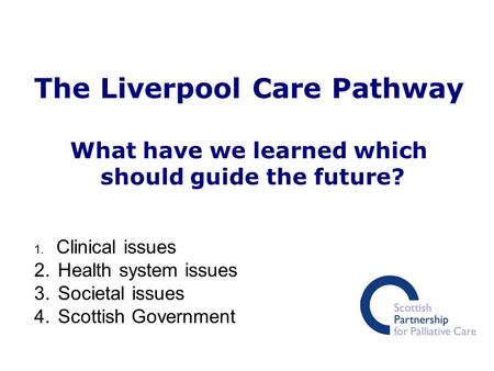 The Liverpool Care Pathway What have we learned which should guide the future? 1. Clinical issues 2. Health system issues 3. Societal issues 4. Scottish.
