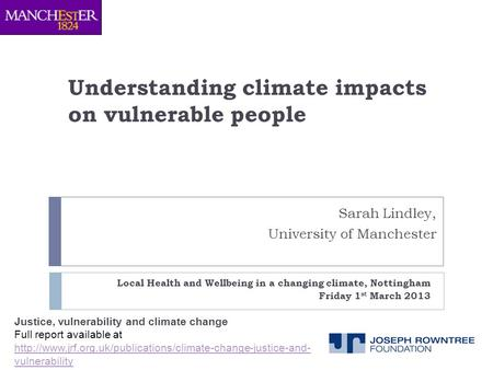 Understanding climate impacts on vulnerable people Local Health and Wellbeing in a changing climate, Nottingham Friday 1 st March 2013 Sarah Lindley, University.