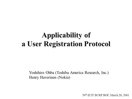50 th IETF BURP BOF, March 20, 2001 Applicability of a User Registration Protocol Yoshihiro Ohba (Toshiba America Research, Inc.) Henry Haverinen (Nokia)