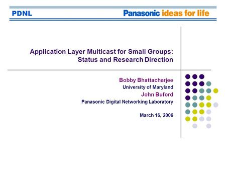 PDNL Application Layer Multicast for Small Groups: Status and Research Direction Bobby Bhattacharjee University of Maryland John Buford Panasonic Digital.
