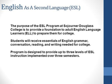 English As A Second Language (ESL) The purpose of the ESL Program at Sojourner Douglass College is to provide a foundation to adult English Language Learners.
