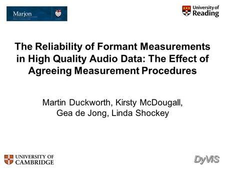 The Reliability of Formant Measurements in High Quality Audio Data: The Effect of Agreeing Measurement Procedures Martin Duckworth, Kirsty McDougall,