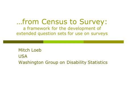 …from Census to Survey: a framework for the development of extended question sets for use on surveys Mitch Loeb USA Washington Group on Disability Statistics.