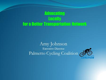 Amy Johnson Executive Director Palmetto Cycling Coalition Advocating Locally for a Better Transportation Network.