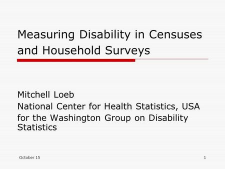 October 151 Measuring Disability in Censuses and Household Surveys Mitchell Loeb National Center for Health Statistics, USA for the Washington Group on.