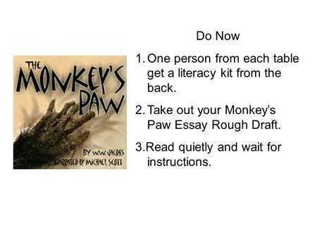 Do Now 1.One person from each table get a literacy kit from the back. 2.Take out your Monkey's Paw Essay Rough Draft. 3.Read quietly and wait for instructions.
