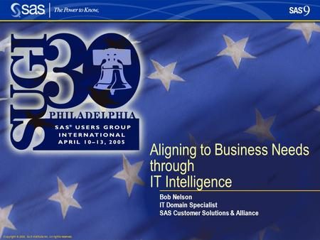Copyright © 2005, SAS Institute Inc. All rights reserved. Aligning to Business Needs through IT Intelligence Bob Nelson IT Domain Specialist SAS Customer.