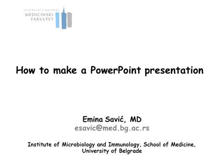 How to make a PowerPoint presentation Emina Savić, MD Institute of Microbiology and Immunology, School of Medicine, University of.