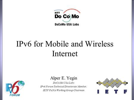 IPv6 for Mobile and Wireless Internet Alper E. Yegin DoCoMo USA Labs IPv6 Forum Technical Directorate Member, IETF PANA Working Group Chairman.