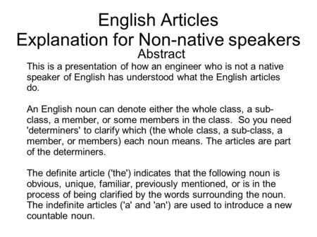 English Articles Explanation <strong>for</strong> Non-native speakers Abstract This is a presentation of how an engineer who is not a native speaker of English has understood.