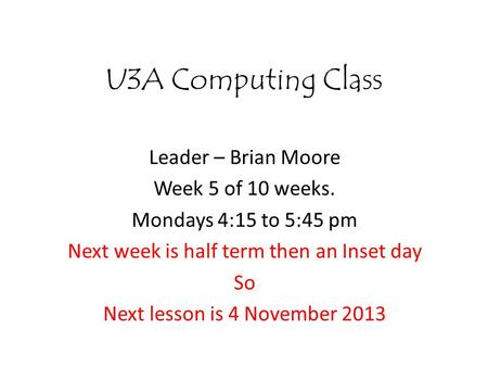 U3A Computing Class Leader – Brian Moore Week 5 of 10 weeks. Mondays 4:15 to 5:45 pm Next week is half term then an Inset day So Next lesson is 4 November.