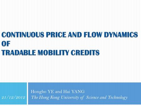 CONTINUOUS PRICE AND FLOW DYNAMICS OF TRADABLE MOBILITY CREDITS Hongbo YE and Hai YANG The Hong Kong University of Science and Technology 21/12/2012.