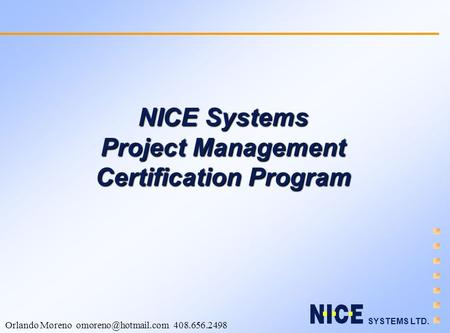 SYSTEMS LTD. Orlando Moreno 408.656.2498 NICE Systems Project Management Certification Program.