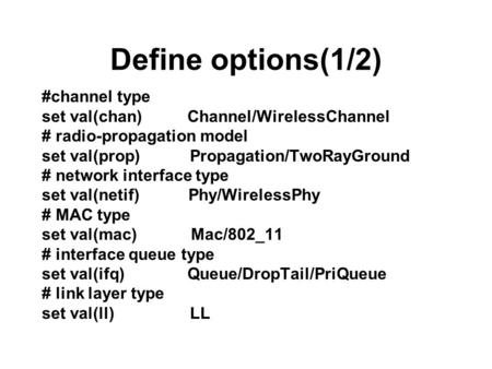 Define options(1/2) #channel type set val(chan) Channel/WirelessChannel # radio-propagation model set val(prop) Propagation/TwoRayGround # network interface.