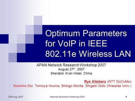 27th Aug, 2007Netwrok Research Workshop 2007 1 Optimum Parameters for VoIP in IEEE 802.11e Wireless LAN APAN Network Research Workshop 2007 August 27 th,