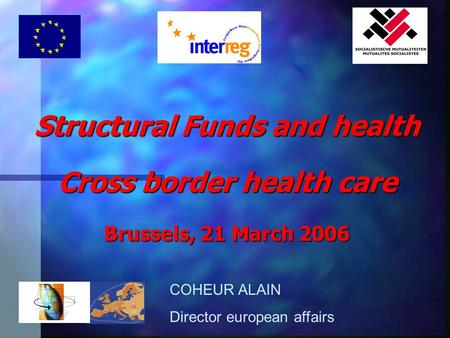 Structural Funds and health Cross border health care Brussels, 21 March 2006 COHEUR ALAIN Director european affairs.