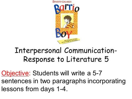 Interpersonal Communication- Response to Literature 5 Objective: Students will write a 5-7 sentences in two paragraphs incorporating lessons from days.
