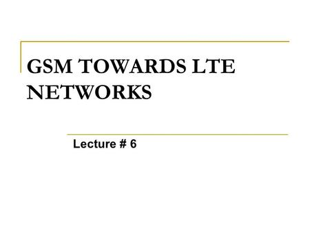 GSM TOWARDS LTE NETWORKS Lecture # 6. LTE Many names... LTE - Long Term Evolution   eUTRAN SAE - System Architecture Evolution  EPS (Evolved Packet.