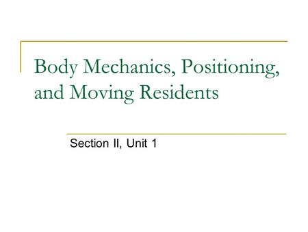 Body Mechanics, Positioning, and Moving Residents Section II, Unit 1.