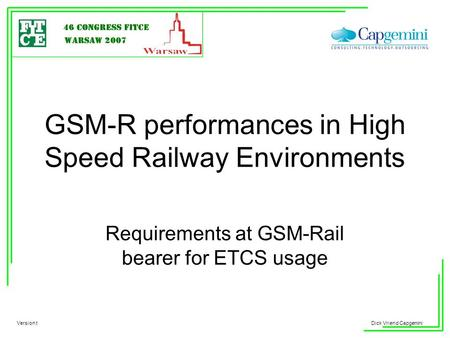 Your LOGO Dick Vriend Capgemini GSM-R performances in High Speed Railway Environments Requirements at GSM-Rail bearer for ETCS usage Version t.