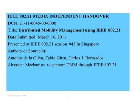 IEEE 802.21 MEDIA INDEPENDENT HANDOVER DCN: 21-11-0045-00-0000 Title: Distributed Mobility Management using IEEE 802.21 Date Submitted: March 16, 2011.
