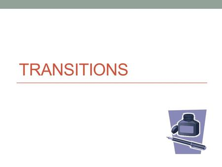 TRANSITIONS. About Transitions You may have heard professors tell you to use effective transitions in your papers, but what are they? Transitions are.
