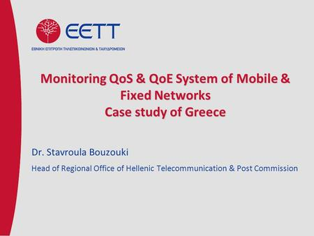 Monitoring QoS & QoE System of Mobile & Fixed Networks Case study of Greece Dr. Stavroula Bouzouki Head of Regional Office of Hellenic Telecommunication.