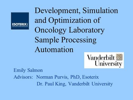 Emily Salmon Advisors: Norman Purvis, PhD, Esoterix Dr. Paul King, Vanderbilt University Development, Simulation and Optimization of Oncology Laboratory.