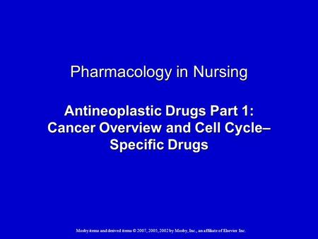 Mosby items and derived items © 2007, 2005, 2002 by Mosby, Inc., an affiliate of Elsevier Inc. Pharmacology in Nursing Antineoplastic Drugs Part 1: Cancer.
