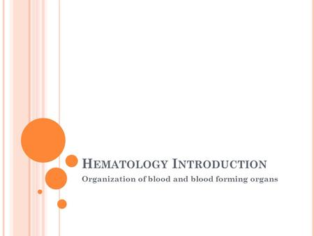 H EMATOLOGY I NTRODUCTION Organization of blood and blood forming organs.