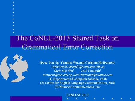 The CoNLL-2013 Shared Task on Grammatical Error Correction Hwee Tou Ng, Yuanbin Wu, and Christian Hadiwinoto 1 Siew.