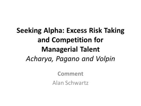 Seeking Alpha: Excess Risk Taking and Competition for Managerial Talent Acharya, Pagano and Volpin Comment Alan Schwartz.