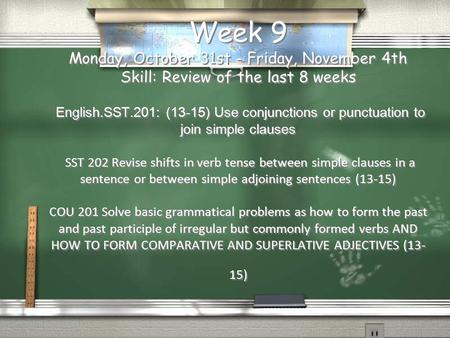 Week 9 Monday, October 31st - Friday, November 4th Skill: Review of the last 8 weeks English.SST.201: (13-15) Use conjunctions or punctuation to join simple.