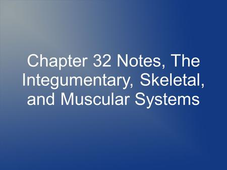 Chapter 32 Notes, The Integumentary, Skeletal, and Muscular Systems.