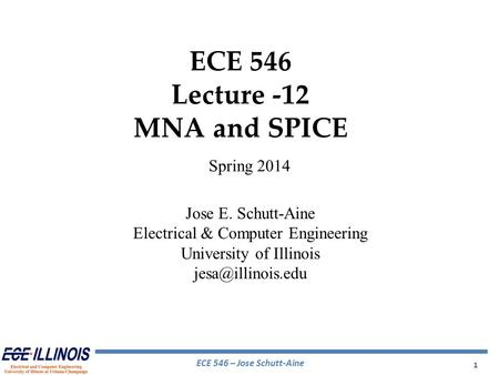 ECE 546 – Jose Schutt-Aine 1 ECE 546 Lecture -12 MNA and SPICE Spring 2014 Jose E. Schutt-Aine Electrical & Computer Engineering University of Illinois.