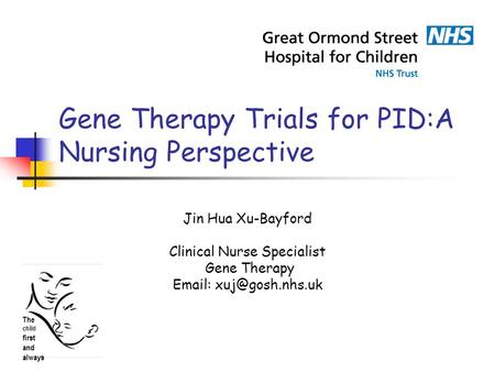 Gene Therapy Trials for PID:A Nursing Perspective Jin Hua Xu-Bayford Clinical Nurse Specialist Gene Therapy   The child first and.