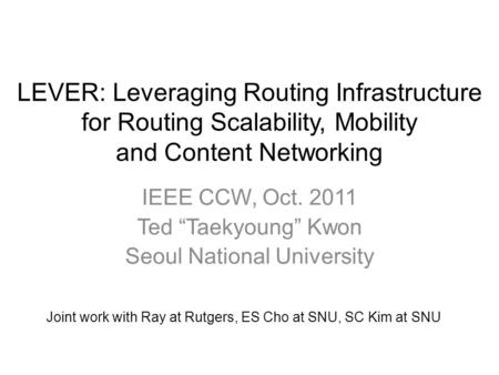 "LEVER: Leveraging Routing Infrastructure for Routing Scalability, Mobility and Content Networking IEEE CCW, Oct. 2011 Ted ""Taekyoung"" Kwon Seoul National."