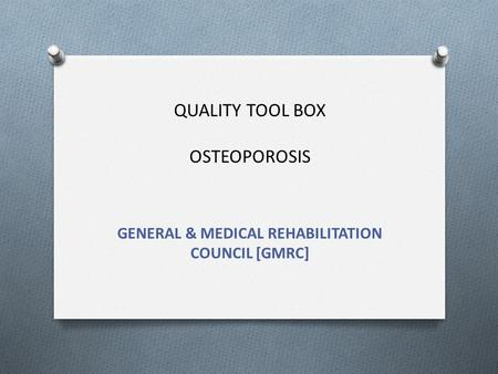 QUALITY TOOL BOX OSTEOPOROSIS GENERAL & MEDICAL REHABILITATION COUNCIL [GMRC]