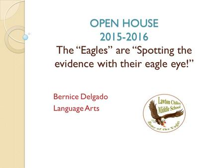 "OPEN HOUSE 2015-2016 OPEN HOUSE 2015-2016 The ""Eagles"" are ""Spotting the evidence with their eagle eye!"" Bernice Delgado Language Arts."