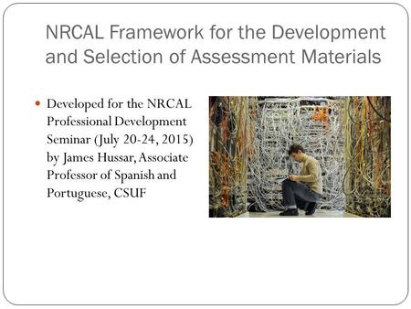 NRCAL Framework for the Development and Selection of Assessment Materials Developed for the NRCAL Professional Development Seminar (July 20-24, 2015) by.