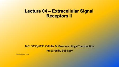 Lecture 04 – Extracellular Signal Receptors II Lecture 04 – Extracellular Signal Receptors II BIOL 5190/6190 Cellular & Molecular Singal Transduction Prepared.