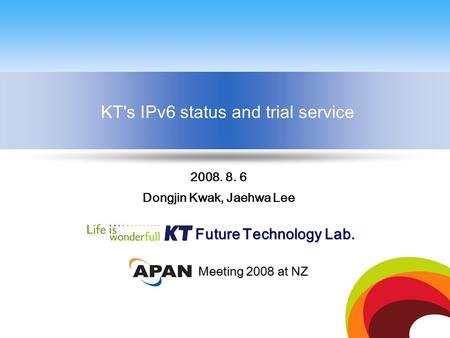 KT's IPv6 status and trial service Future Technology Lab. 2008. 8. 6 Dongjin Kwak, Jaehwa Lee Meeting 2008 at NZ.