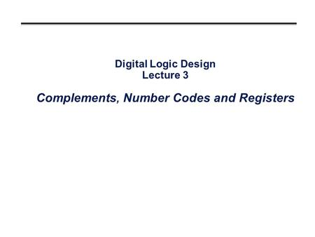 Digital Logic Design Lecture 3 Complements, Number Codes and Registers.