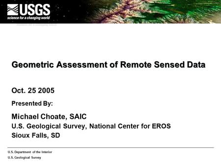 U.S. Department of the Interior U.S. Geological Survey Geometric Assessment of Remote Sensed Data Oct. 25 2005 Presented By: Michael Choate, SAIC U.S.
