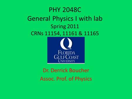 PHY 2048C General Physics I with lab Spring 2011 CRNs 11154, 11161 & 11165 Dr. Derrick Boucher Assoc. Prof. of Physics.