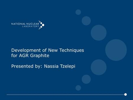 Development of New Techniques for AGR Graphite Presented by: Nassia Tzelepi.