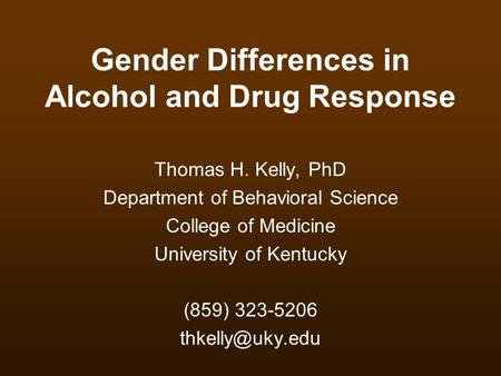 Gender Differences in Alcohol and Drug Response Thomas H. Kelly, PhD Department of Behavioral Science College of Medicine University of Kentucky (859)